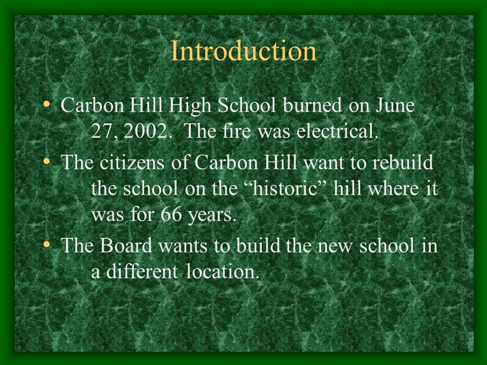 Introduction Carbon Hill High School burned on June 27, 2002. The fire was electrical. The citizens of Carbon Hill want to rebuild the school on the h