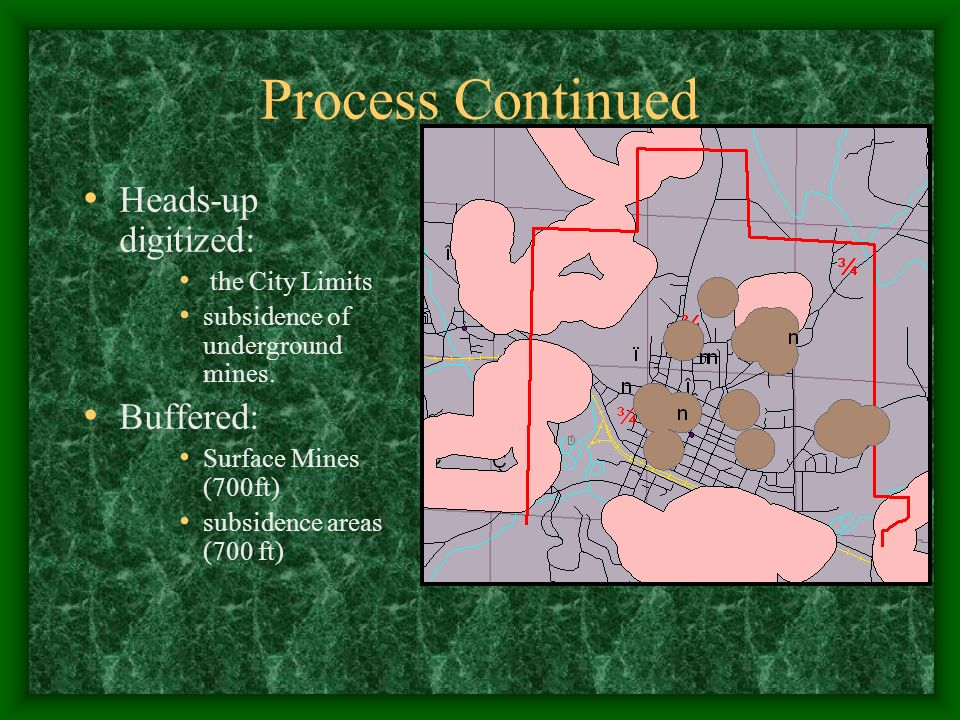 Process Continued Heads-up digitized: the City Limits subsidence of underground mines. Buffered: Surface Mines (700ft) subsidence areas (700 ft)
