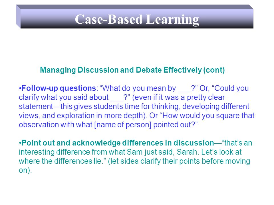 Case-Based Learning Managing Discussion and Debate Effectively (cont) Follow-up questions: What do you mean by ___? Or, Could you clarify what you sai