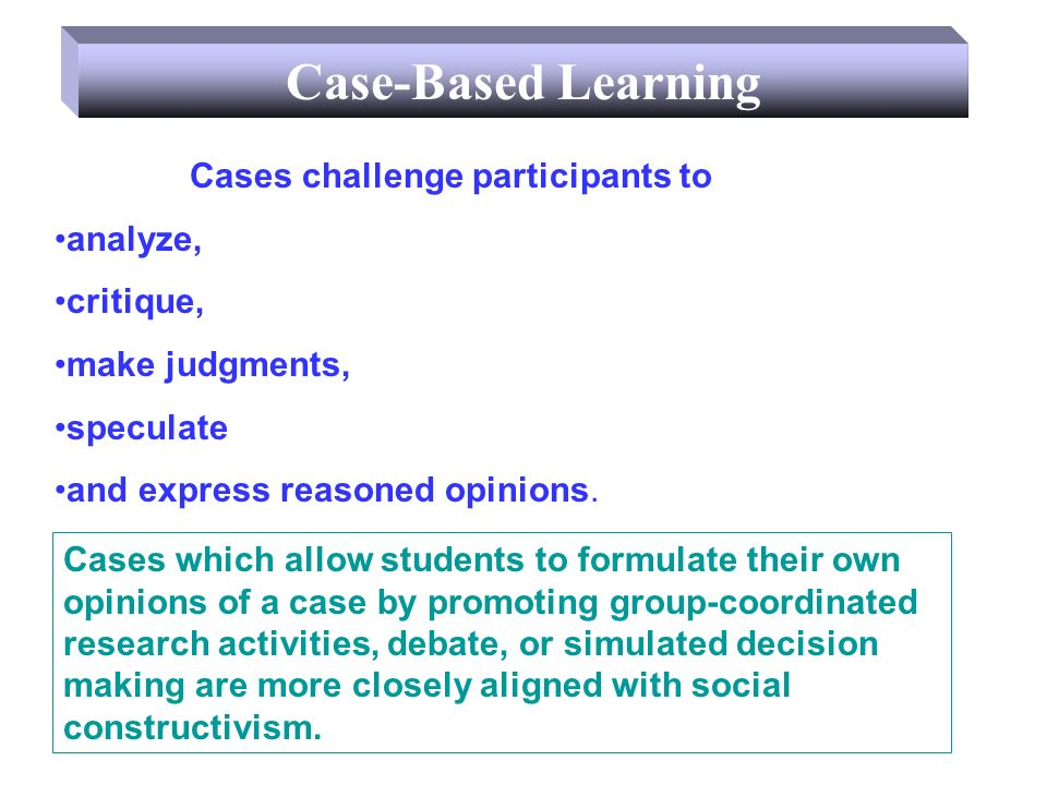 Case-Based Learning Information can be real or invented, a case must be realistic and believable.