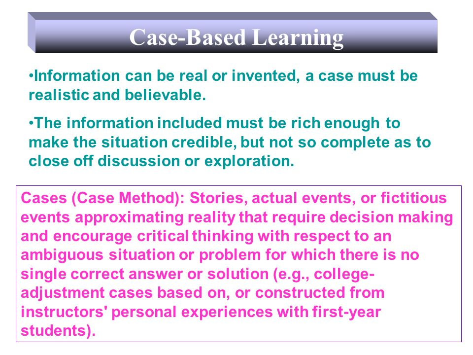 Case-Based Learning Information can be real or invented, a case must be realistic and believable. The information included must be rich enough to make