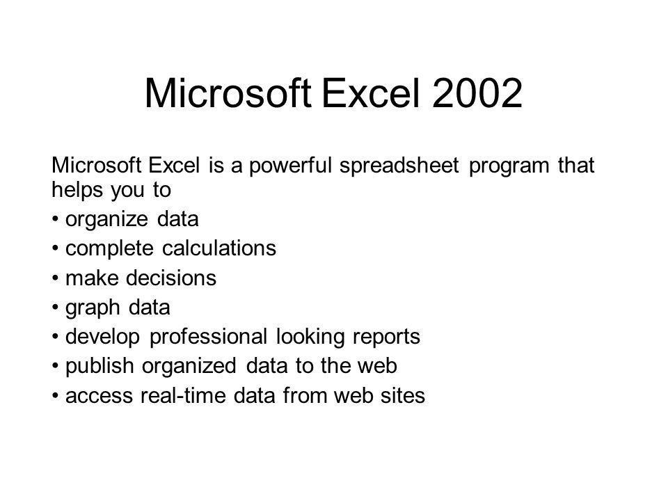 Microsoft Excel 2002 Microsoft Excel is a powerful spreadsheet program that helps you to organize data complete calculations make decisions graph data