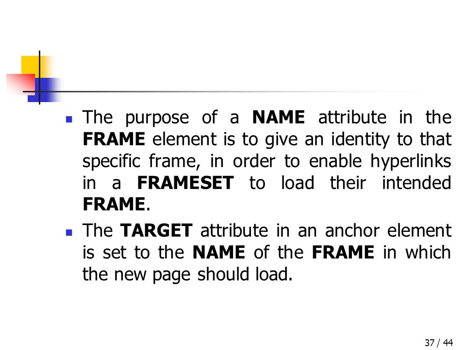 / 4437 The purpose of a NAME attribute in the FRAME element is to give an identity to that specific frame, in order to enable hyperlinks in a FRAMESET to load their intended FRAME.