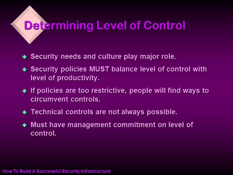 How To Build A Successful Security Infrastructure Determining Level of Control u Security needs and culture play major role.