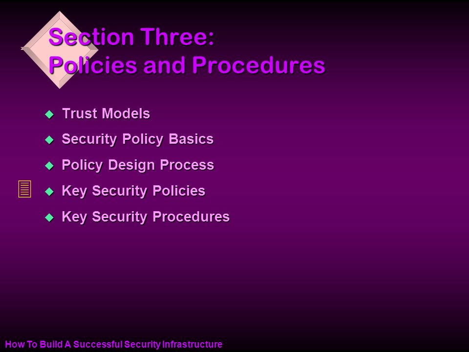 How To Build A Successful Security Infrastructure Section Three: Policies and Procedures u Trust Models u Security Policy Basics u Policy Design Process u Key Security Policies u Key Security Procedures 3
