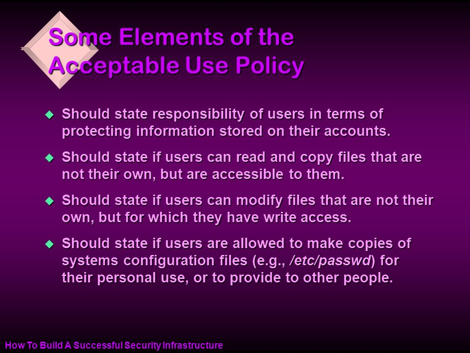 How To Build A Successful Security Infrastructure Some Elements of the Acceptable Use Policy u Should state responsibility of users in terms of protecting information stored on their accounts.