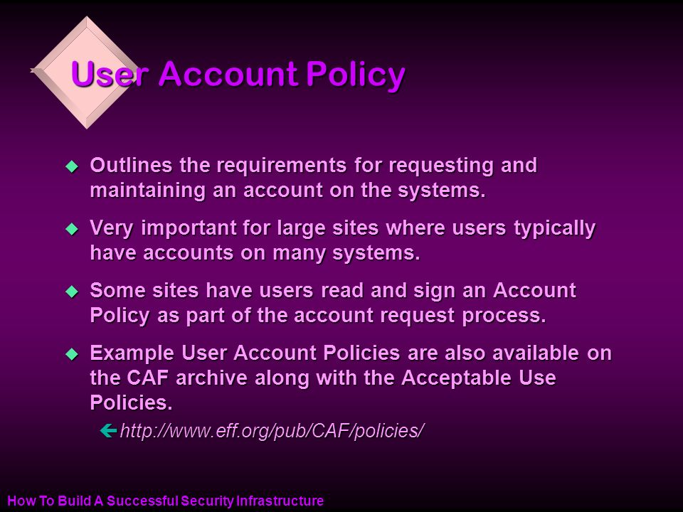 How To Build A Successful Security Infrastructure User Account Policy u Outlines the requirements for requesting and maintaining an account on the systems.