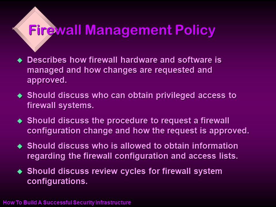 How To Build A Successful Security Infrastructure Firewall Management Policy u Describes how firewall hardware and software is managed and how changes are requested and approved.
