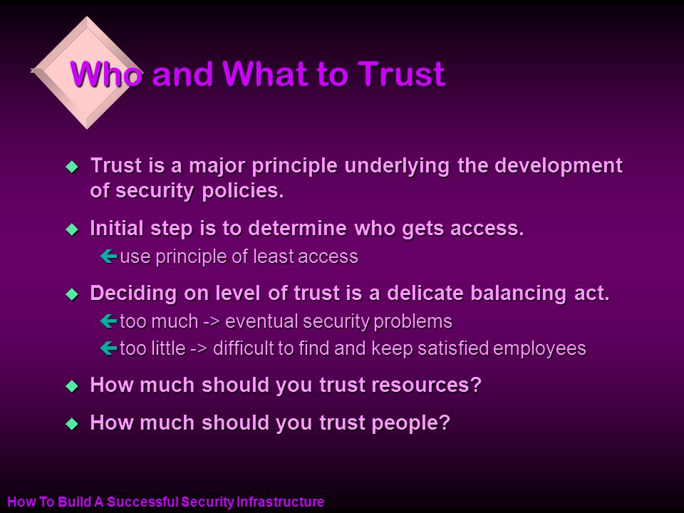 How To Build A Successful Security Infrastructure Who and What to Trust u Trust is a major principle underlying the development of security policies.