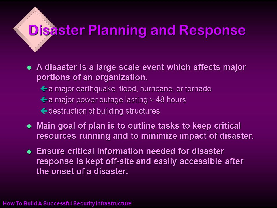 How To Build A Successful Security Infrastructure Disaster Planning and Response u A disaster is a large scale event which affects major portions of an organization.