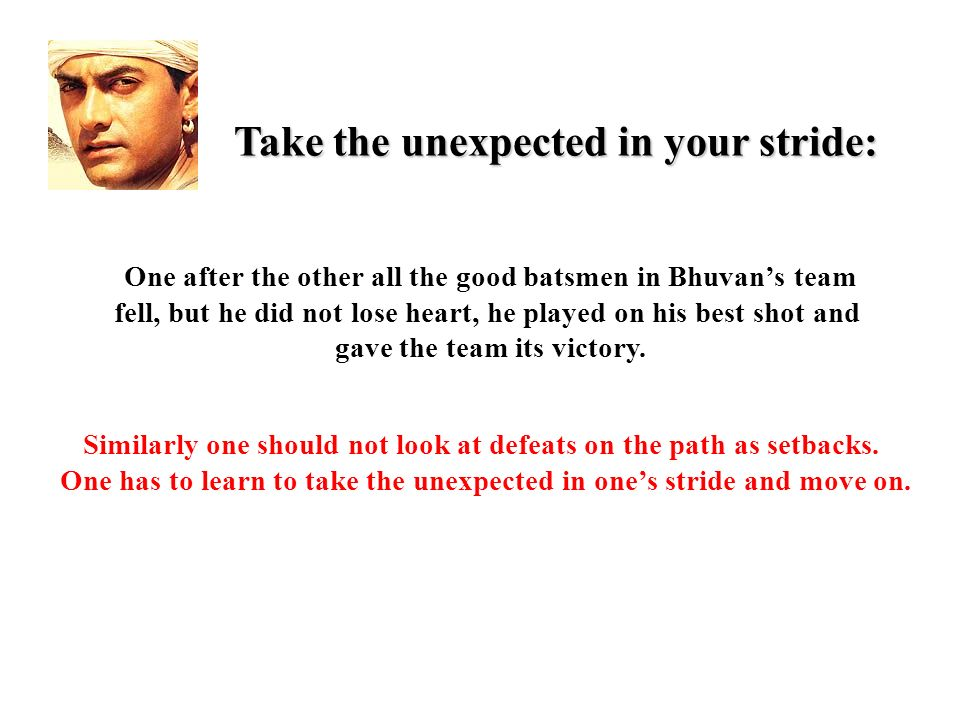 Take the unexpected in your stride: One after the other all the good batsmen in Bhuvans team fell, but he did not lose heart, he played on his best shot and gave the team its victory.