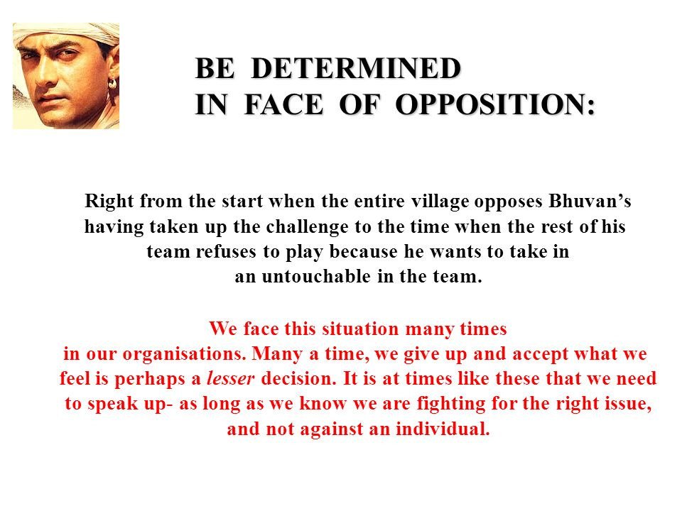 BE DETERMINED IN FACE OF OPPOSITION: Right from the start when the entire village opposes Bhuvans having taken up the challenge to the time when the rest of his team refuses to play because he wants to take in an untouchable in the team.