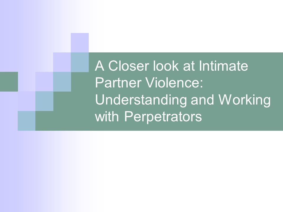 A Closer look at Intimate Partner Violence: Understanding and Working with Perpetrators