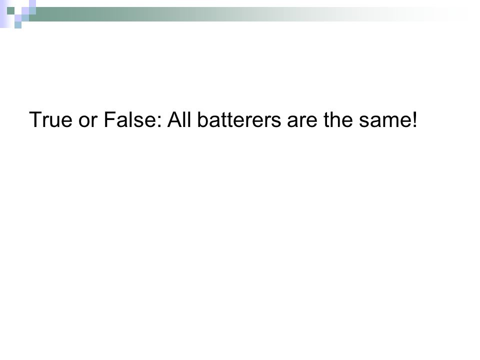 True or False: All batterers are the same!