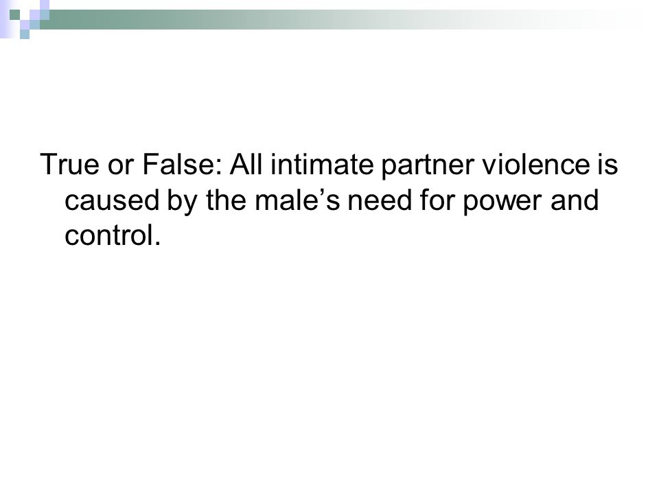 True or False: All intimate partner violence is caused by the males need for power and control.