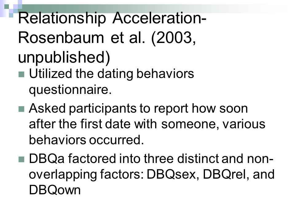 Relationship Acceleration- Rosenbaum et al. (2003, unpublished) Utilized the dating behaviors questionnaire. Asked participants to report how soon aft