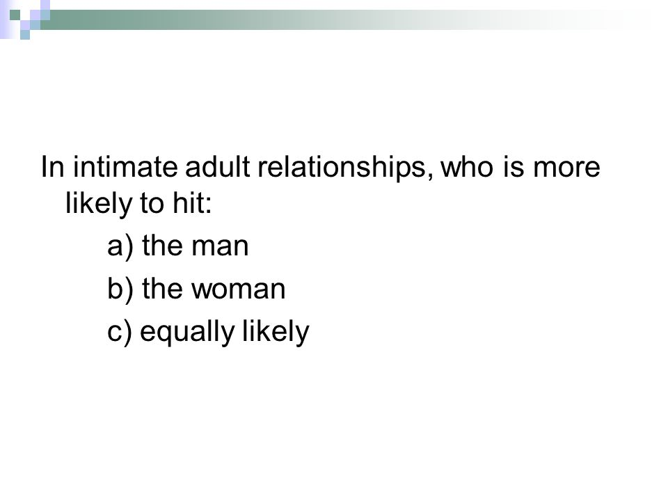 In intimate adult relationships, who is more likely to hit: a) the man b) the woman c) equally likely