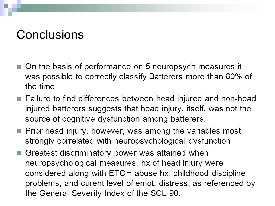 Conclusions On the basis of performance on 5 neuropsych measures it was possible to correctly classify Batterers more than 80% of the time Failure to find differences between head injured and non-head injured batterers suggests that head injury, itself, was not the source of cognitive dysfunction among batterers.