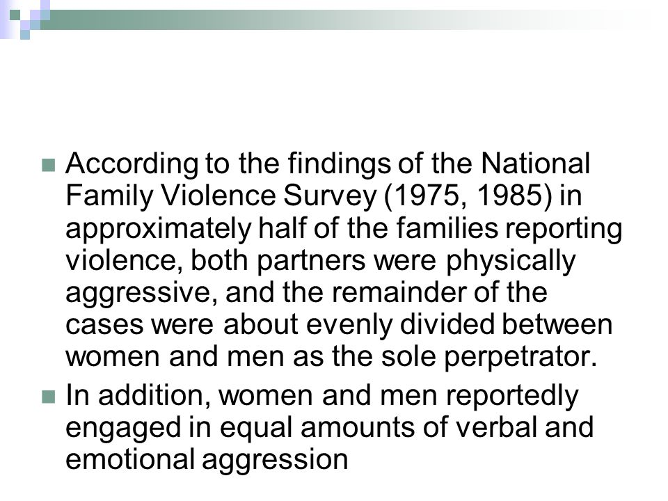According to the findings of the National Family Violence Survey (1975, 1985) in approximately half of the families reporting violence, both partners were physically aggressive, and the remainder of the cases were about evenly divided between women and men as the sole perpetrator.