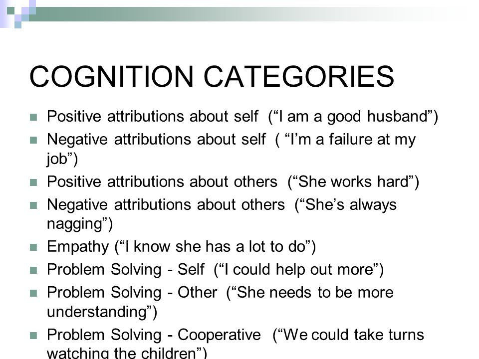 COGNITION CATEGORIES Positive attributions about self (I am a good husband) Negative attributions about self ( Im a failure at my job) Positive attributions about others (She works hard) Negative attributions about others (Shes always nagging) Empathy (I know she has a lot to do) Problem Solving - Self (I could help out more) Problem Solving - Other (She needs to be more understanding) Problem Solving - Cooperative (We could take turns watching the children)