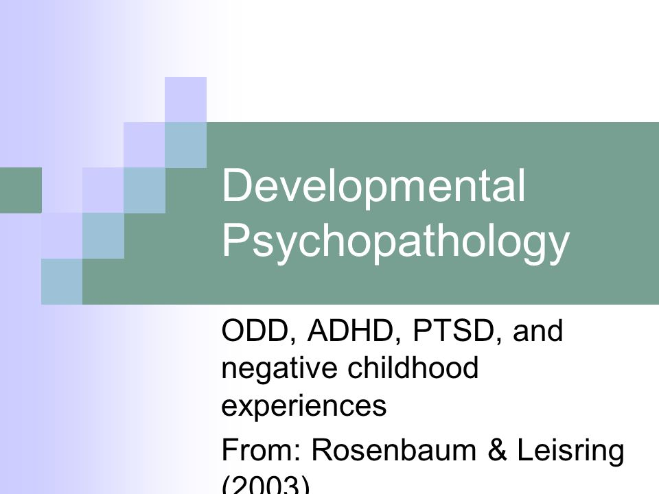 Developmental Psychopathology ODD, ADHD, PTSD, and negative childhood experiences From: Rosenbaum & Leisring (2003)