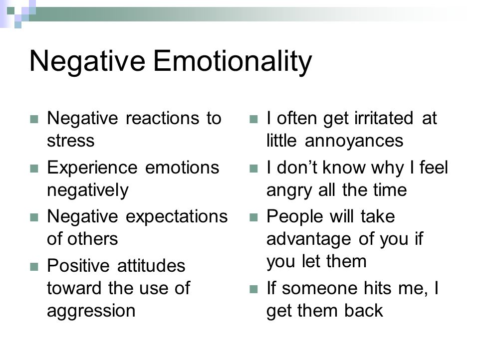 Negative Emotionality Negative reactions to stress Experience emotions negatively Negative expectations of others Positive attitudes toward the use of aggression I often get irritated at little annoyances I dont know why I feel angry all the time People will take advantage of you if you let them If someone hits me, I get them back