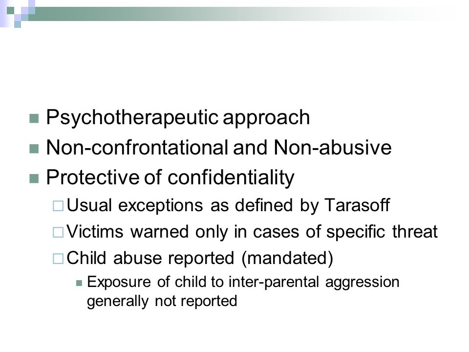 Psychotherapeutic approach Non-confrontational and Non-abusive Protective of confidentiality Usual exceptions as defined by Tarasoff Victims warned only in cases of specific threat Child abuse reported (mandated) Exposure of child to inter-parental aggression generally not reported