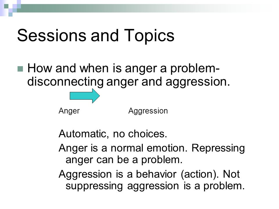 Sessions and Topics How and when is anger a problem- disconnecting anger and aggression.