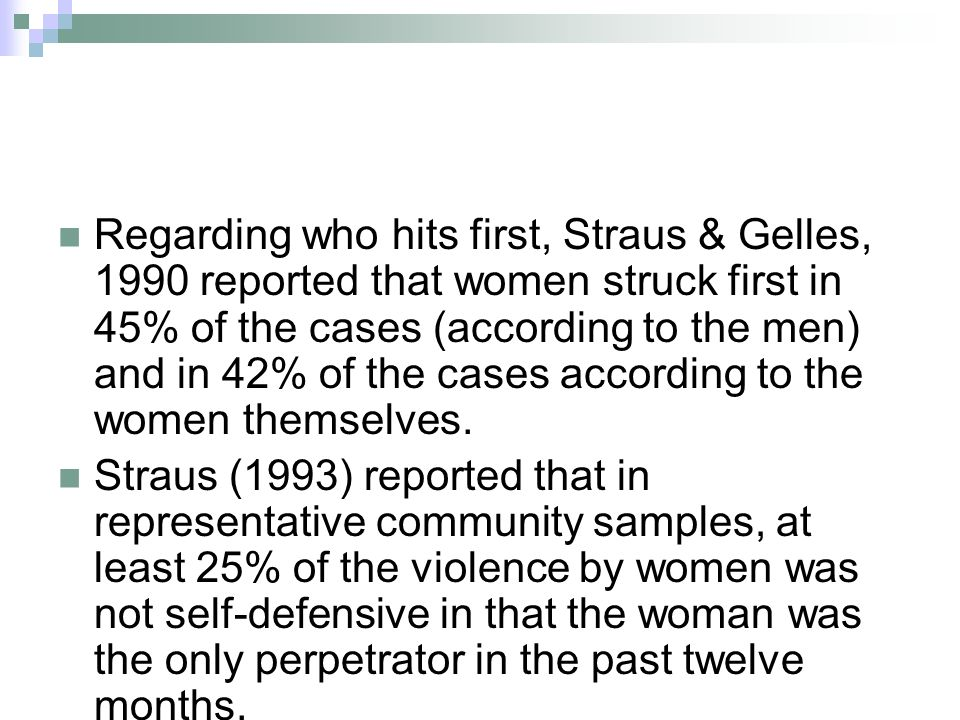 Regarding who hits first, Straus & Gelles, 1990 reported that women struck first in 45% of the cases (according to the men) and in 42% of the cases according to the women themselves.
