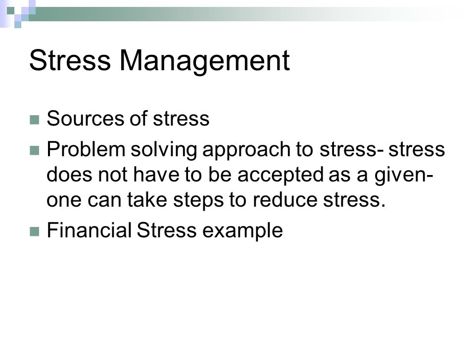 Stress Management Sources of stress Problem solving approach to stress- stress does not have to be accepted as a given- one can take steps to reduce stress.