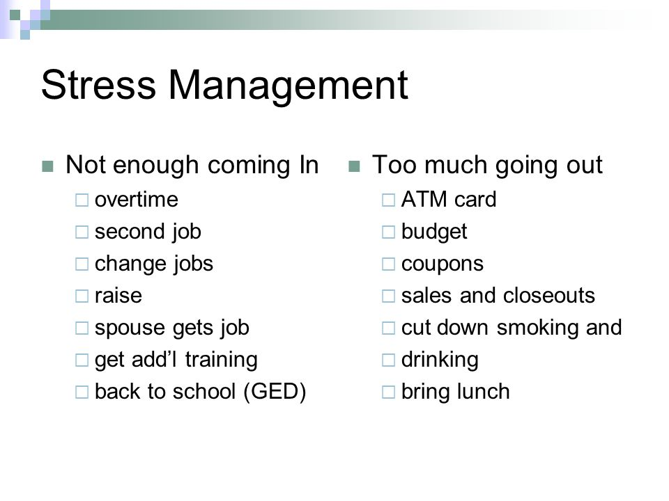 Stress Management Not enough coming In overtime second job change jobs raise spouse gets job get addl training back to school (GED) Too much going out ATM card budget coupons sales and closeouts cut down smoking and drinking bring lunch