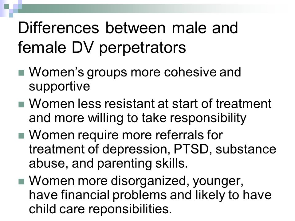 Differences between male and female DV perpetrators Womens groups more cohesive and supportive Women less resistant at start of treatment and more willing to take responsibility Women require more referrals for treatment of depression, PTSD, substance abuse, and parenting skills.