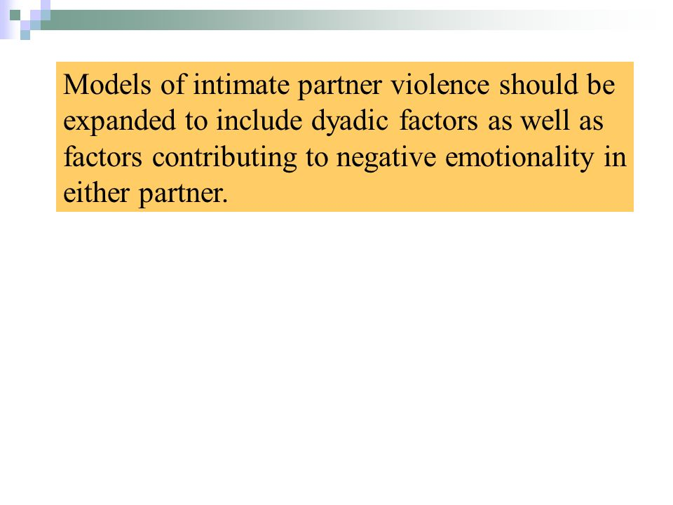 Models of intimate partner violence should be expanded to include dyadic factors as well as factors contributing to negative emotionality in either partner.
