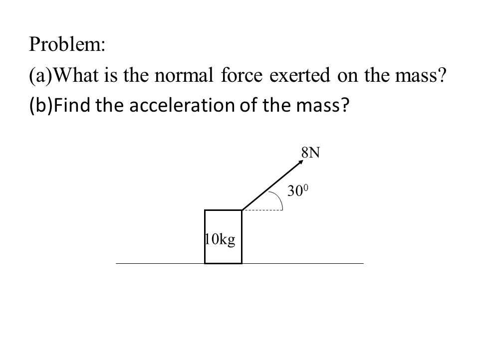 Problem: (a)What is the normal force exerted on the mass? (b)Find the acceleration of the mass? 30 0 8N 10kg