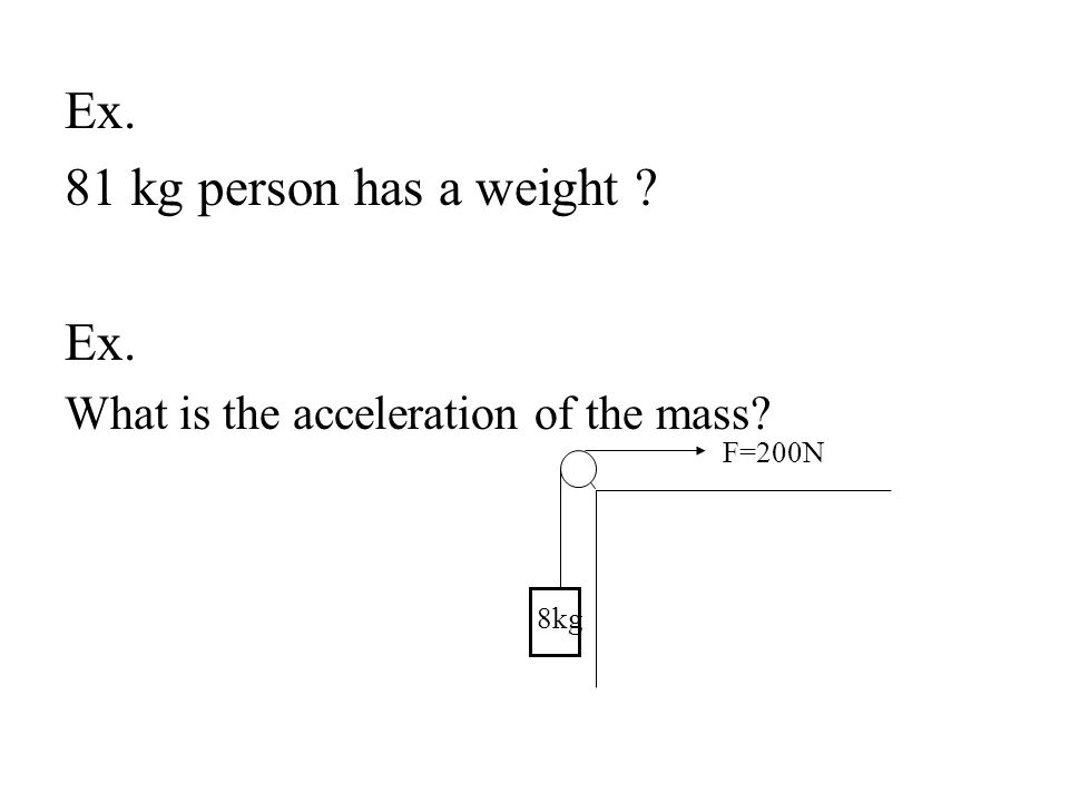 Ex. 81 kg person has a weight ? Ex. What is the acceleration of the mass? F=200N 8kg