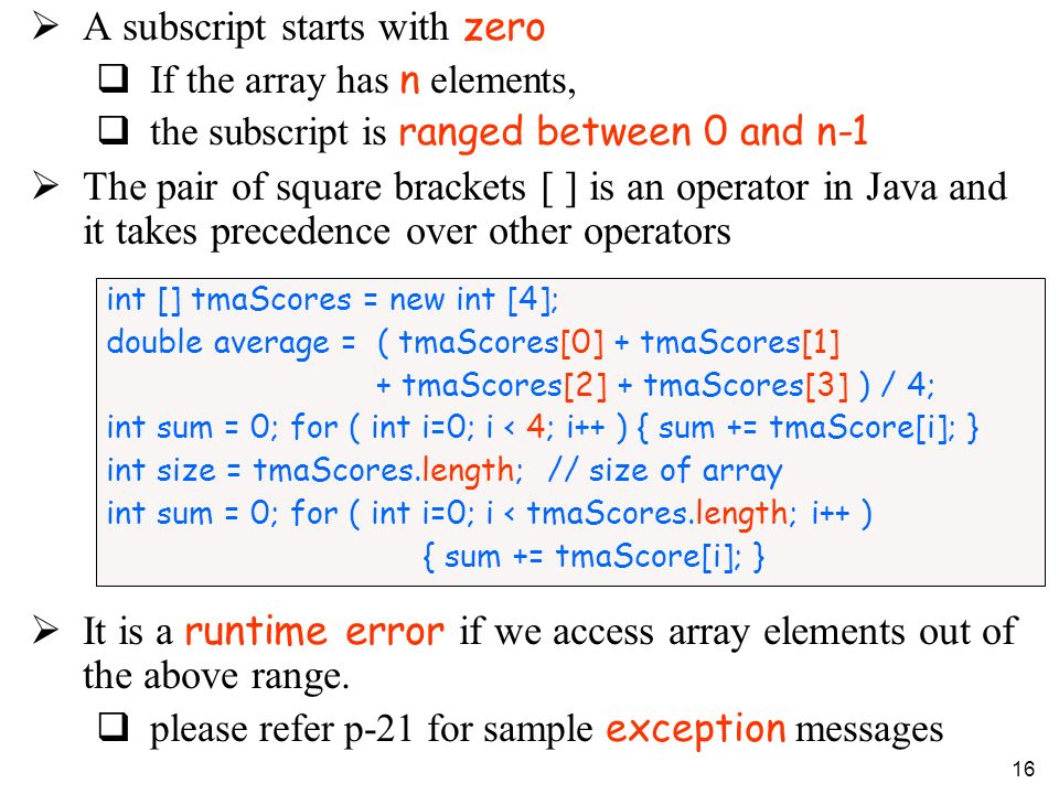 16 A subscript starts with zero If the array has n elements, the subscript is ranged between 0 and n-1 The pair of square brackets [ ] is an operator in Java and it takes precedence over other operators It is a runtime error if we access array elements out of the above range.