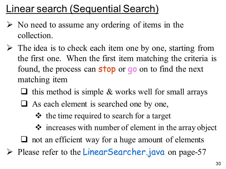 30 Linear search (Sequential Search) No need to assume any ordering of items in the collection.
