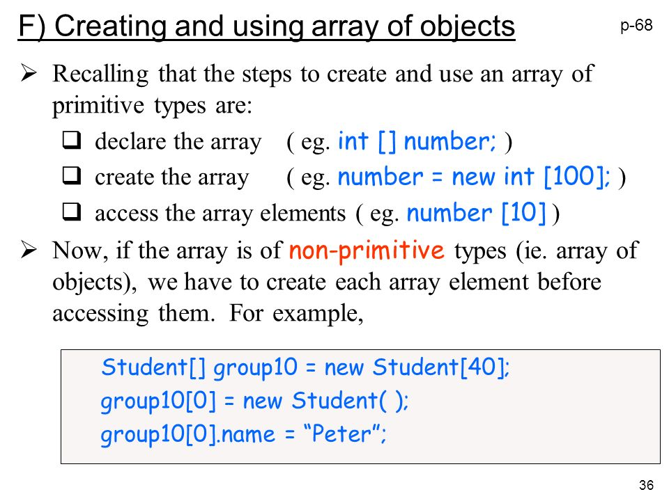 36 Student[] group10 = new Student[40]; group10[0] = new Student( ); group10[0].name = Peter; F) Creating and using array of objects Recalling that th