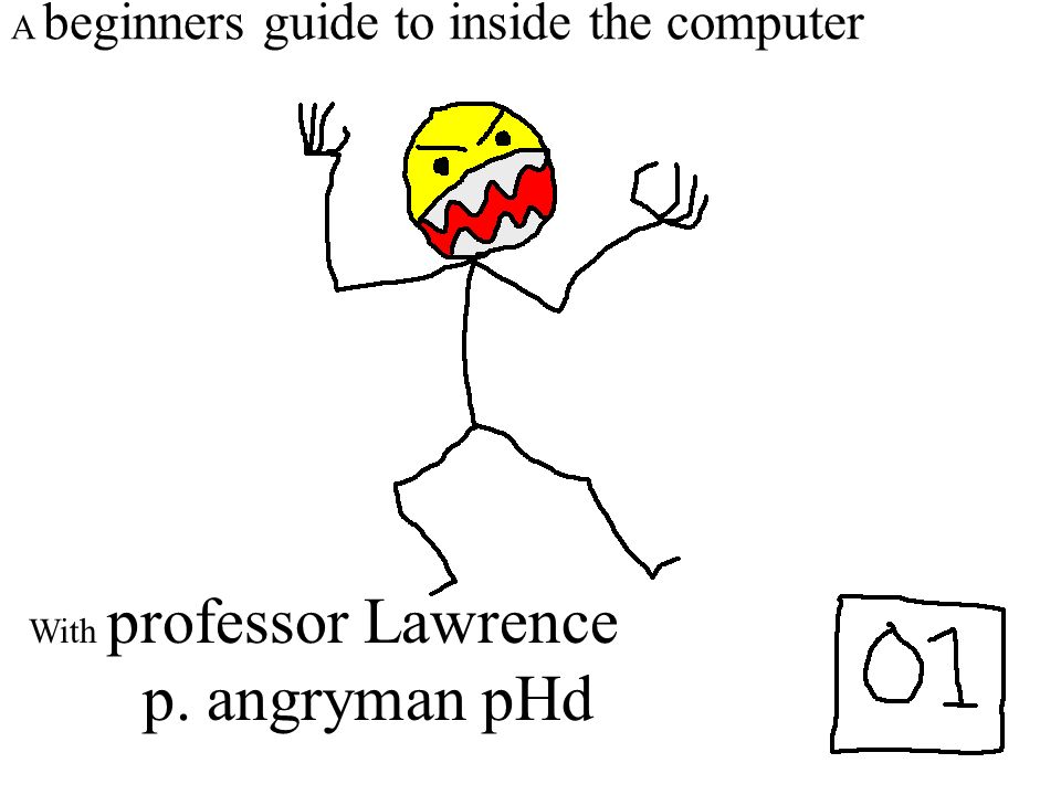 A beginners guide to inside the computer With professor Lawrence p. angryman pHd