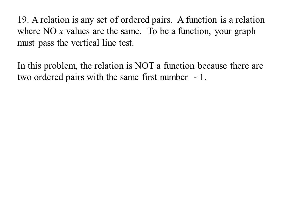19.A relation is any set of ordered pairs. A function is a relation where NO x values are the same.