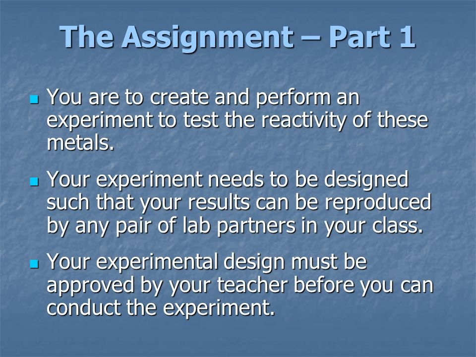 The Assignment – Part 1 You are to create and perform an experiment to test the reactivity of these metals.