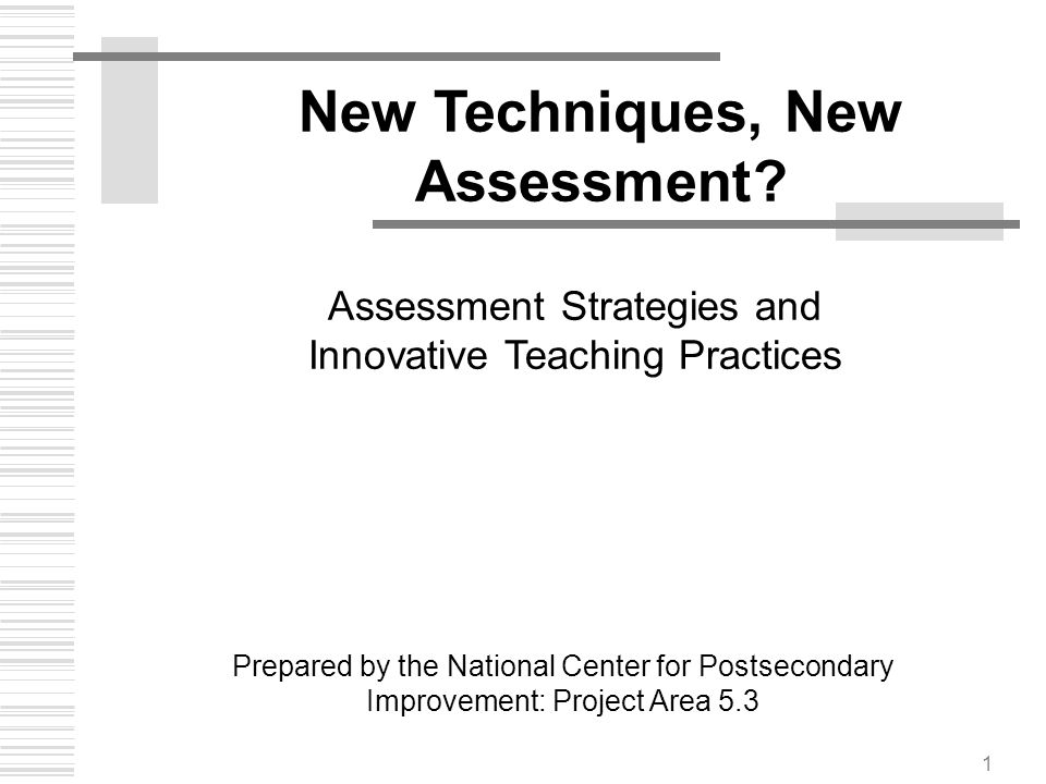 1 New Techniques, New Assessment? Prepared by the National Center for Postsecondary Improvement: Project Area 5.3 Assessment Strategies and Innovative