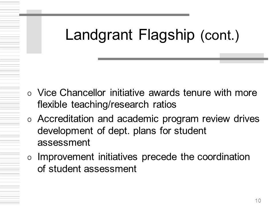 10 Landgrant Flagship (cont.) o Vice Chancellor initiative awards tenure with more flexible teaching/research ratios o Accreditation and academic prog
