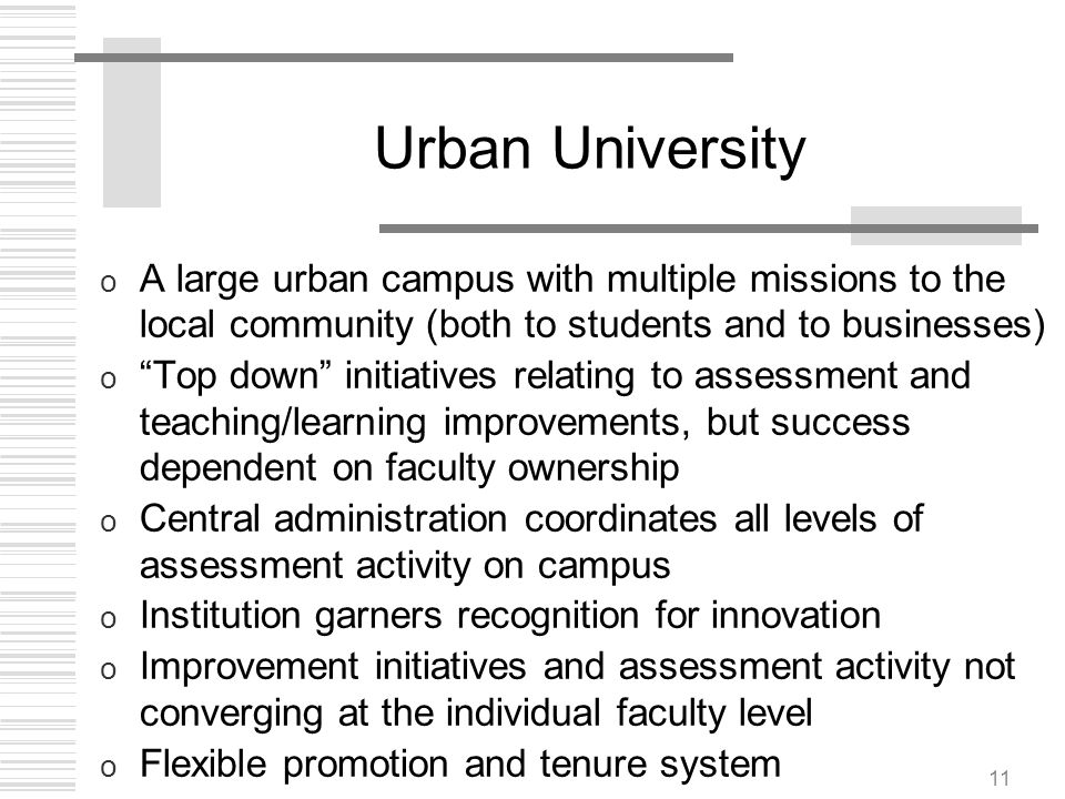 11 Urban University o A large urban campus with multiple missions to the local community (both to students and to businesses) o Top down initiatives r