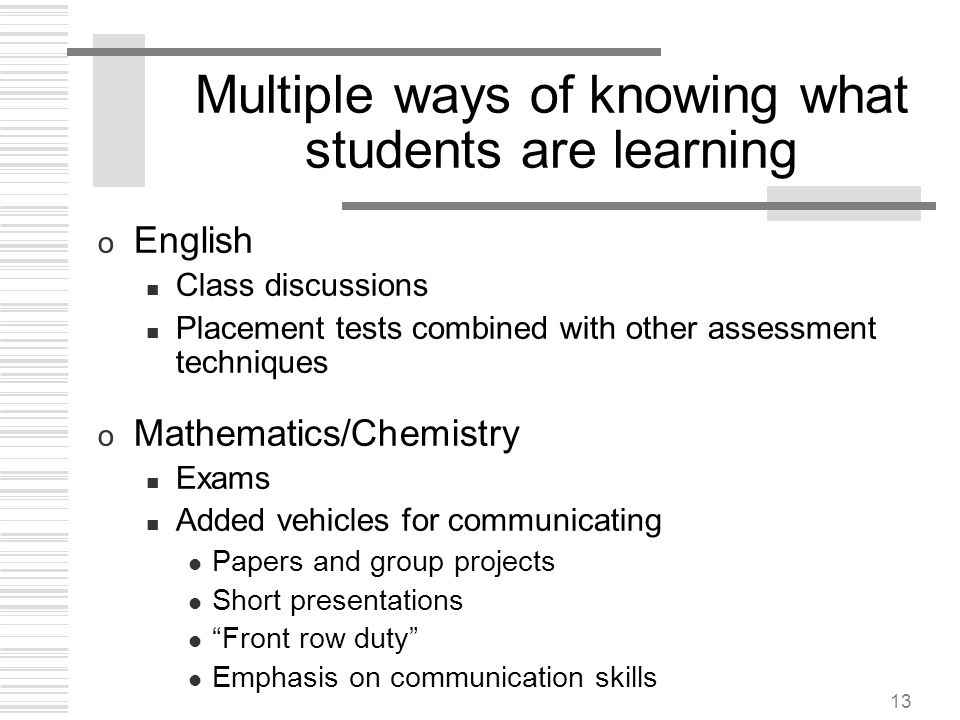 13 Multiple ways of knowing what students are learning o English Class discussions Placement tests combined with other assessment techniques o Mathema