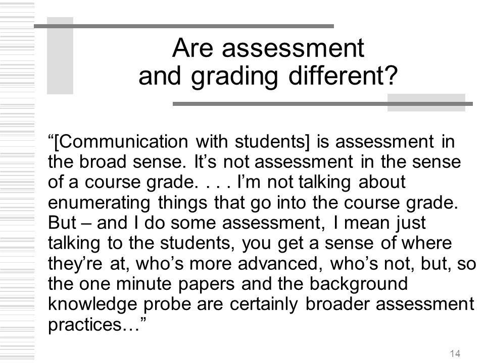 14 Are assessment and grading different? [Communication with students] is assessment in the broad sense. Its not assessment in the sense of a course g