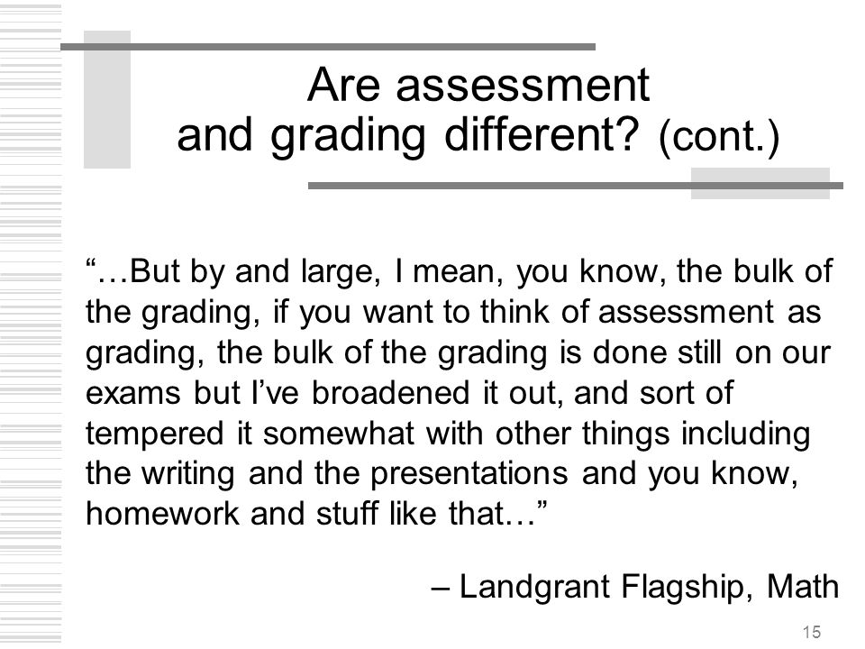 15 Are assessment and grading different? (cont.) …But by and large, I mean, you know, the bulk of the grading, if you want to think of assessment as g
