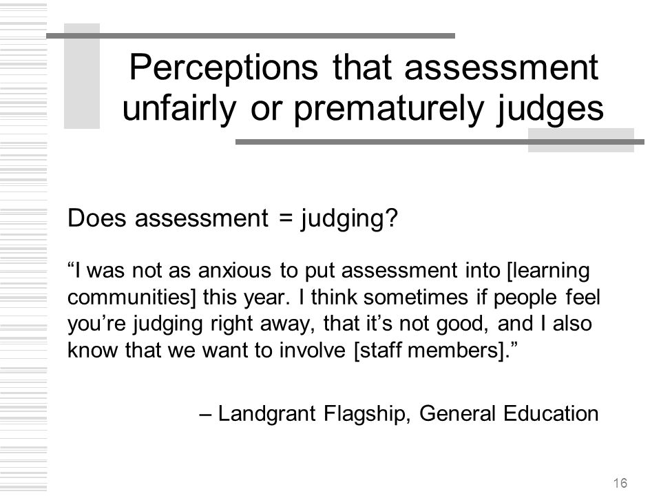 16 Perceptions that assessment unfairly or prematurely judges Does assessment = judging? I was not as anxious to put assessment into [learning communi
