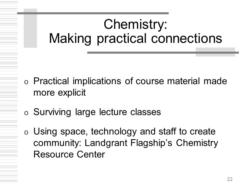 22 Chemistry: Making practical connections o Practical implications of course material made more explicit o Surviving large lecture classes o Using sp