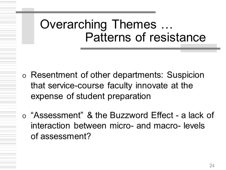 24 Overarching Themes … Patterns of resistance o Resentment of other departments: Suspicion that service-course faculty innovate at the expense of stu